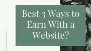 Best 3 Ways to Earn With a Website?