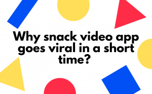 Why snack video app goes viral in a short time?