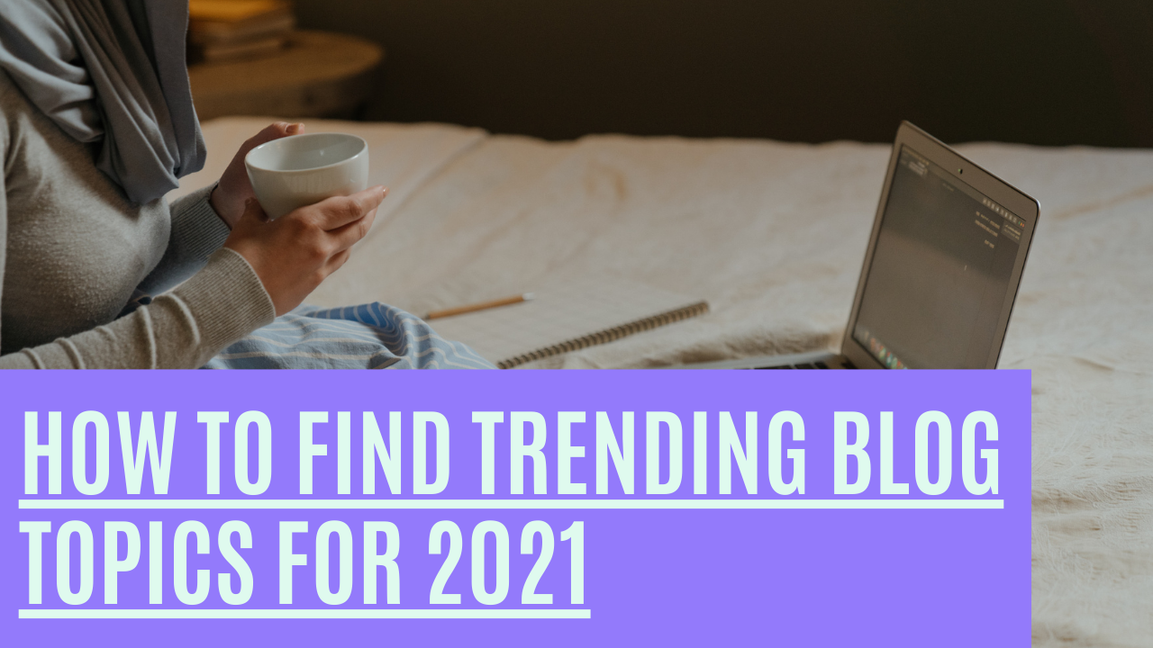 How To Find Trending Blog Topics For 2021